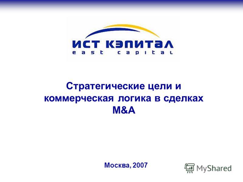 Москва, 2007 Стратегические цели и коммерческая логика в сделках M&A