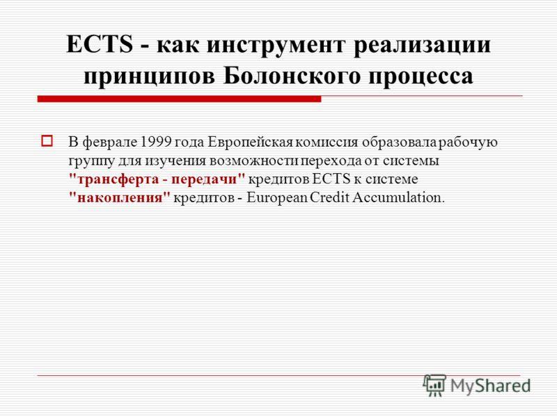 ECTS - как инструмент реализации принципов Болонского процесса В феврале 1999 года Европейская комиссия образовала рабочую группу для изучения возможности перехода от системы