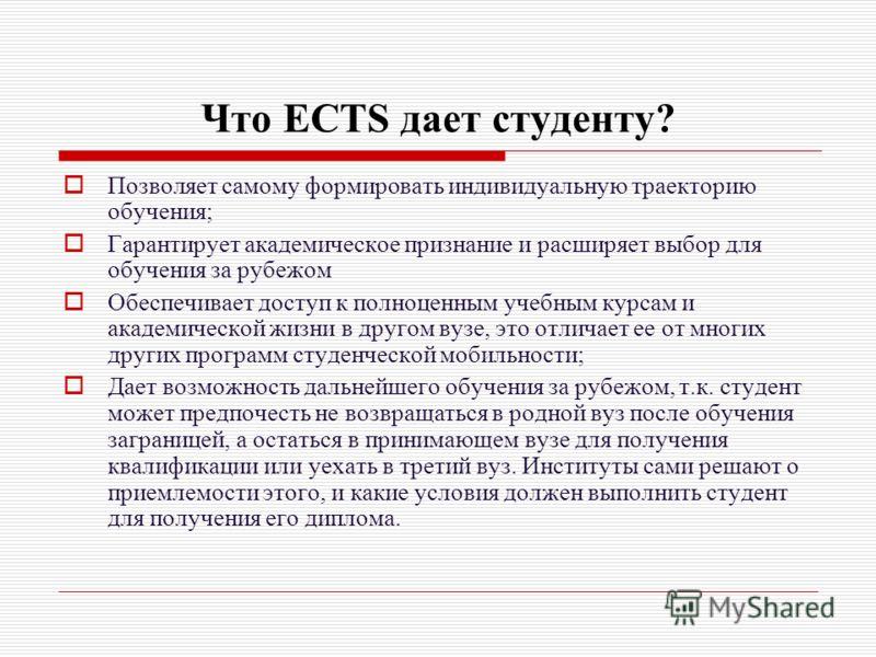 Что ECTS дает студенту? Позволяет самому формировать индивидуальную траекторию обучения; Гарантирует академическое признание и расширяет выбор для обучения за рубежом Обеспечивает доступ к полноценным учебным курсам и академической жизни в другом вуз