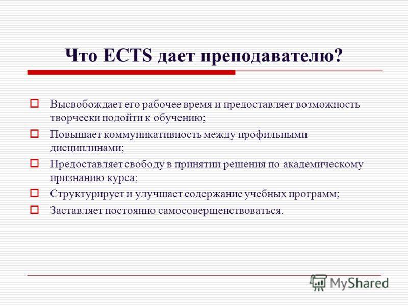 Что ECTS дает преподавателю? Высвобождает его рабочее время и предоставляет возможность творчески подойти к обучению; Повышает коммуникативность между профильными дисциплинами; Предоставляет свободу в принятии решения по академическому признанию курс