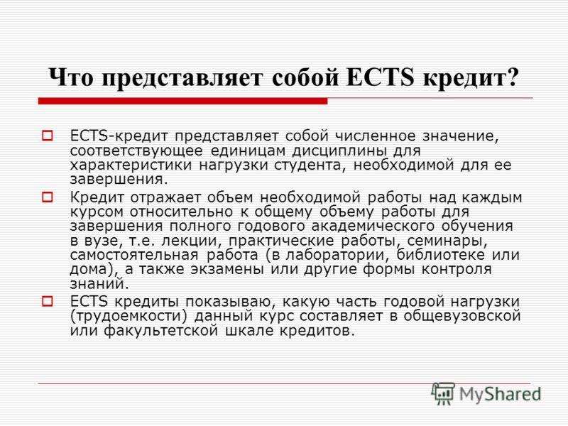 Что представляет собой ECTS кредит? ECTS-кредит представляет собой численное значение, соответствующее единицам дисциплины для характеристики нагрузки студента, необходимой для ее завершения. Кредит отражает объем необходимой работы над каждым курсом