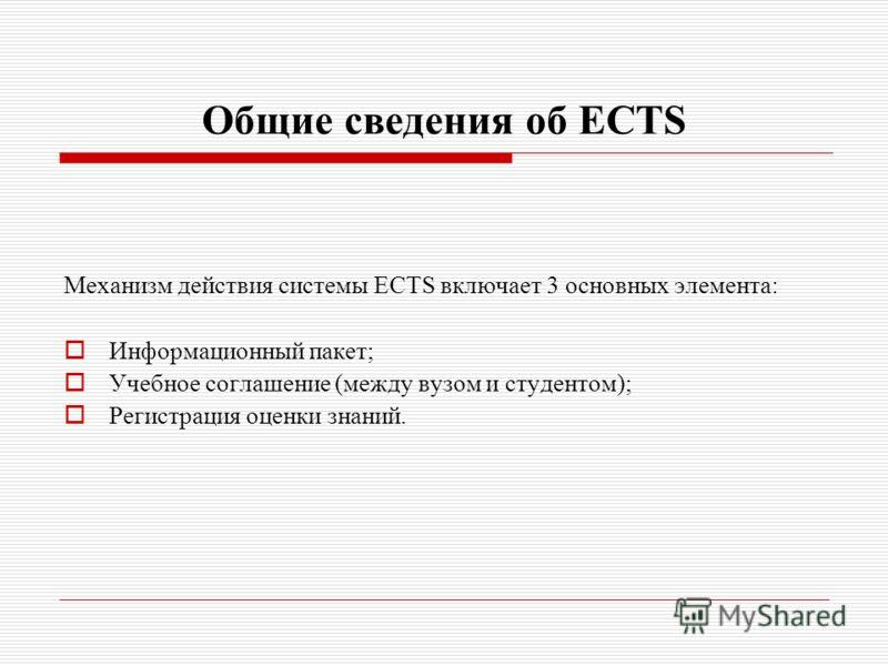 Общие сведения об ECTS Механизм действия системы ECTS включает 3 основных элемента: Информационный пакет; Учебное соглашение (между вузом и студентом); Регистрация оценки знаний.