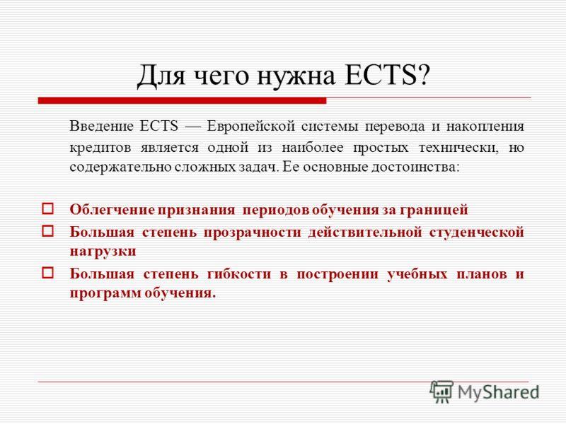 Для чего нужна ECTS? Введение ECTS Европейской системы перевода и накопления кредитов является одной из наиболее простых технически, но содержательно сложных задач. Ее основные достоинства: Облегчение признания периодов обучения за границей Большая с