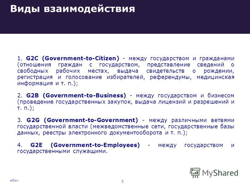 Виды взаимодействия 1. G2C (Government-to-Citizen) - между государством и гражданами (отношения граждан с государством, представление сведений о свободных рабочих местах, выдача свидетельств о рождении, регистрация и голосование избирателей, референд