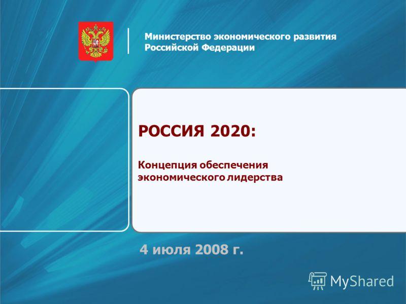 4 июля 2008 г. РОССИЯ 2020: Концепция обеспечения экономического лидерства Министерство экономического развития Российской Федерации