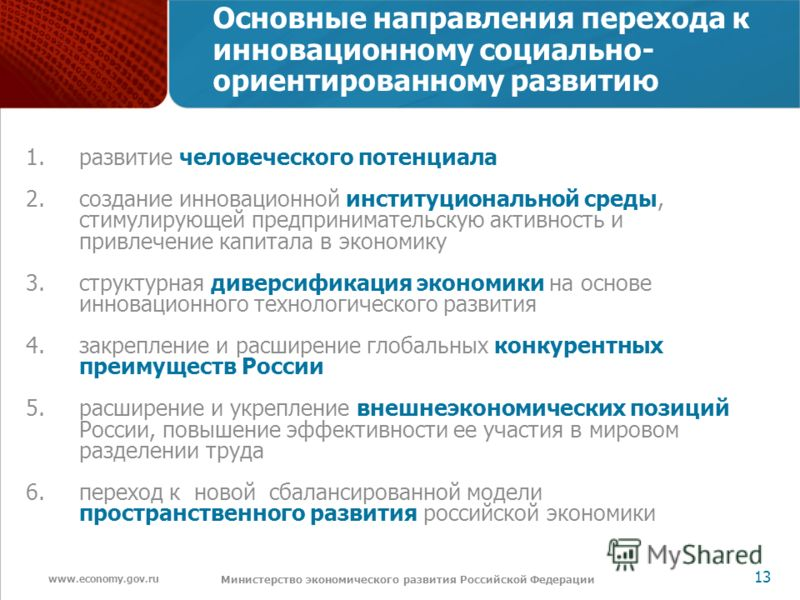 www.economy.gov.ru 13 Министерство экономического развития Российской Федерации Основные направления перехода к инновационному социально- ориентированному развитию 1.развитие человеческого потенциала 2.создание инновационной институциональной среды,