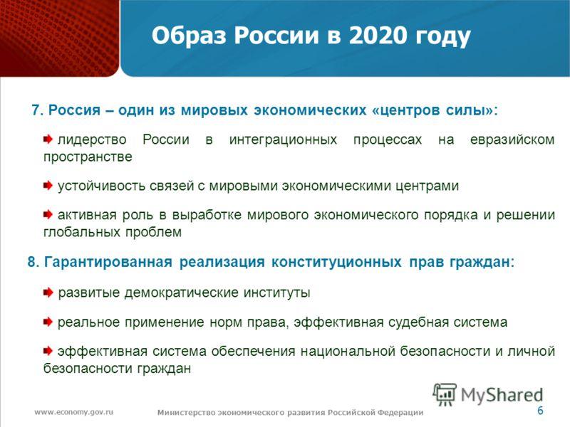 www.economy.gov.ru 6 Министерство экономического развития Российской Федерации Образ России в 2020 году 7. Россия – один из мировых экономических «центров силы»: лидерство России в интеграционных процессах на евразийском пространстве устойчивость свя