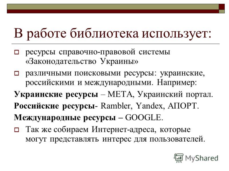 В работе библиотека использует: ресурсы справочно-правовой системы «Законодательство Украины» различными поисковыми ресурсы: украинские, российскими и международными. Например: Украинские ресурсы – МЕТА, Украинский портал. Российские ресурсы- Rambler