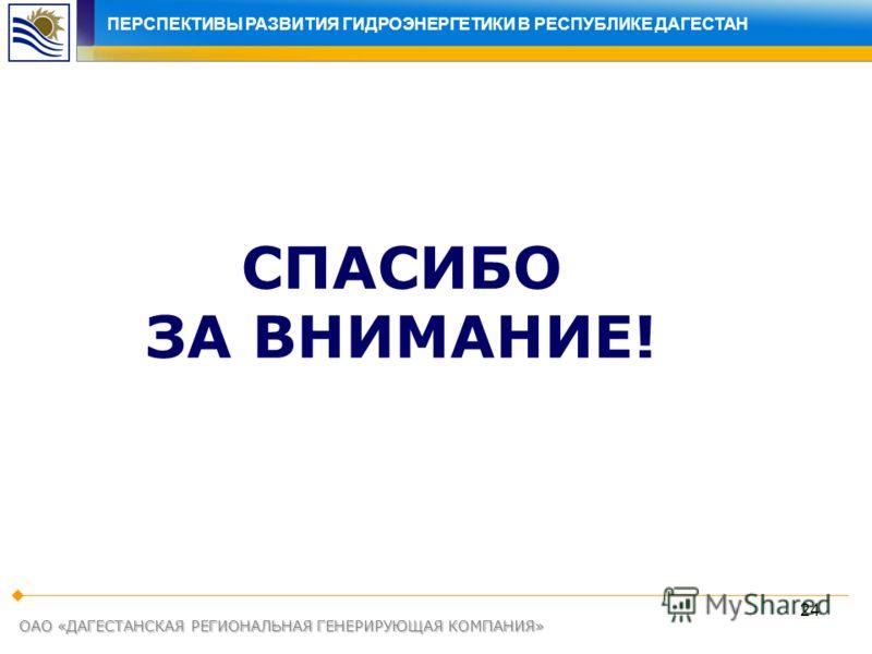 24 ОАО «ДАГЕСТАНСКАЯ РЕГИОНАЛЬНАЯ ГЕНЕРИРУЮЩАЯ КОМПАНИЯ» СПАСИБО ЗА ВНИМАНИЕ! ПЕРСПЕКТИВЫ РАЗВИТИЯ ЭЛЕКТРОЭНЕРГЕТИКИ В РЕСПУБЛИКЕ ДАГЕСТАНПЕРСПЕКТИВЫ РАЗВИТИЯ ГИДРОЭНЕРГЕТИКИ В РЕСПУБЛИКЕ ДАГЕСТАН