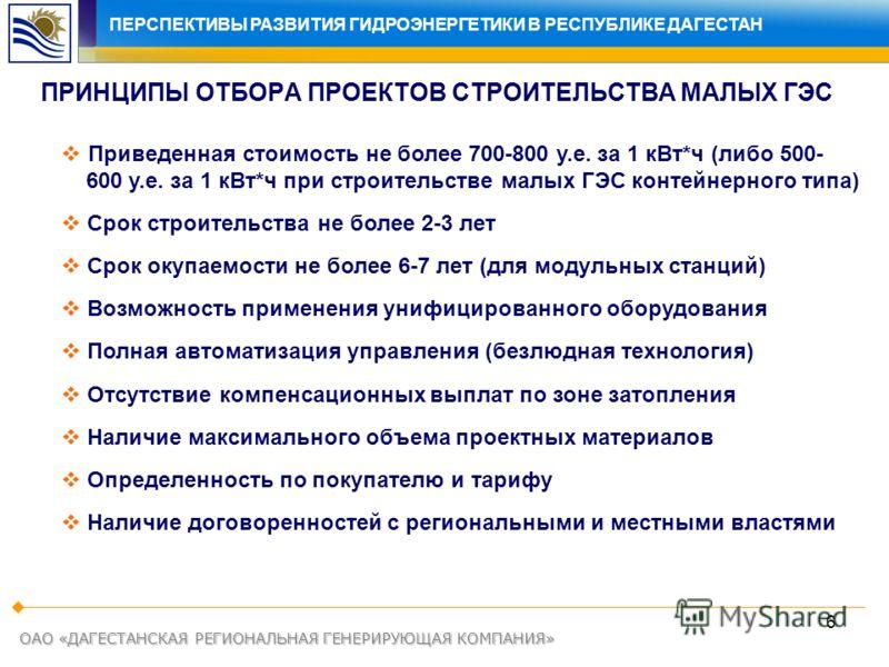 6 ОАО «ДАГЕСТАНСКАЯ РЕГИОНАЛЬНАЯ ГЕНЕРИРУЮЩАЯ КОМПАНИЯ» ПРИНЦИПЫ ОТБОРА ПРОЕКТОВ СТРОИТЕЛЬСТВА МАЛЫХ ГЭС Приведенная стоимость не более 700-800 у.е. за 1 кВт*ч (либо 500- 600 у.е. за 1 кВт*ч при строительстве малых ГЭС контейнерного типа) Cрок строит