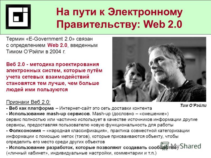 Государственные и муниципальные услуги в действующем законодательстве На пути к Электронному Правительству: Web 2.0 Термин «E-Government 2.0» связан с определением Web 2.0, введенным Тимом ОРэйли в 2004 г. Веб 2.0 - методика проектирования электронны