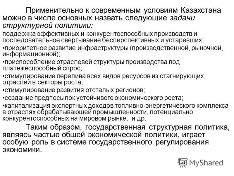 Применительно к современным условиям Казахстана можно в числе основных назвать следующие задачи структурной политики: поддержка эффективных и конкурентоспособных производств и последовательное свертывание бесперспективных и устаревших; приоритетное р