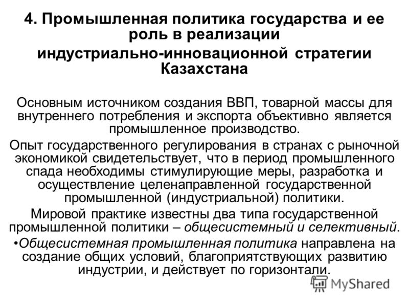 4. Промышленная политика государства и ее роль в реализации индустриально-инновационной стратегии Казахстана Основным источником создания ВВП, товарной массы для внутреннего потребления и экспорта объективно является промышленное производство. Опыт г
