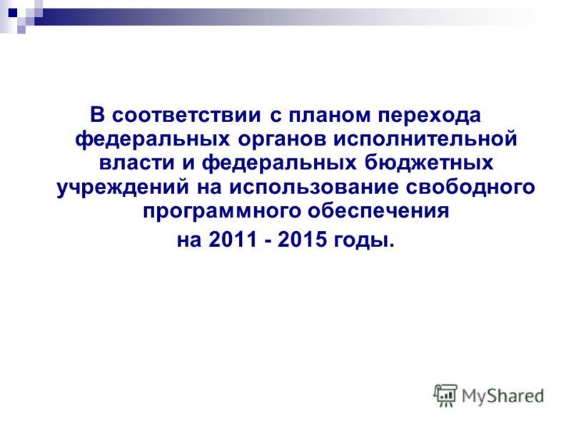 В соответствии с планом перехода федеральных органов исполнительной власти и федеральных бюджетных учреждений на использование свободного программного обеспечения на 2011 - 2015 годы.