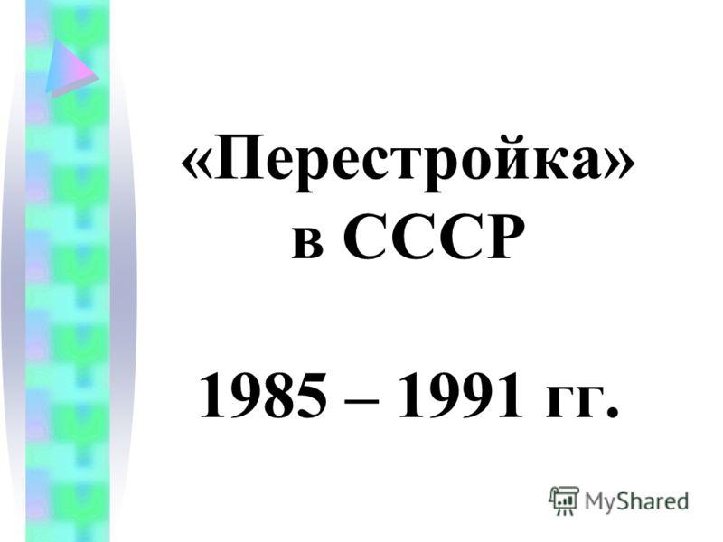 «Перестройка» в СССР 1985 – 1991 гг.