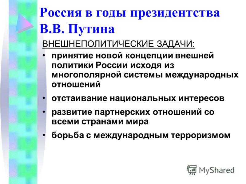 ВНЕШНЕПОЛИТИЧЕСКИЕ ЗАДАЧИ: принятие новой концепции внешней политики России исходя из многополярной системы международных отношений отстаивание национальных интересов развитие партнерских отношений со всеми странами мира борьба с международным террор