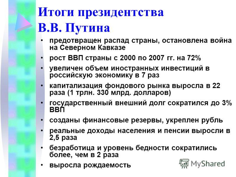 предотвращен распад страны, остановлена война на Северном Кавказе рост ВВП страны с 2000 по 2007 гг. на 72% увеличен объем иностранных инвестиций в российскую экономику в 7 раз капитализация фондового рынка выросла в 22 раза (1 трлн. 330 млрд. доллар