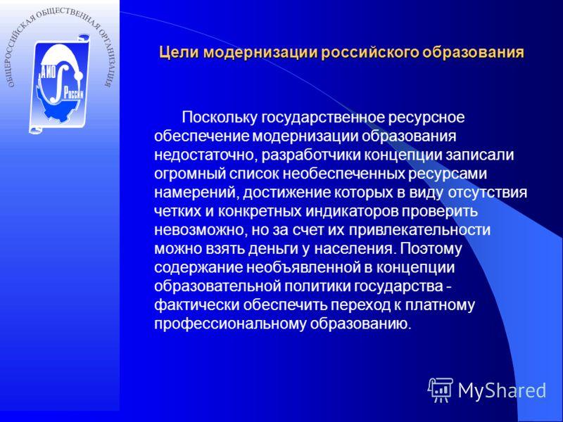 Цели модернизации российского образования Поскольку государственное ресурсное обеспечение модернизации образования недостаточно, разработчики концепции записали огромный список необеспеченных ресурсами намерений, достижение которых в виду отсутствия