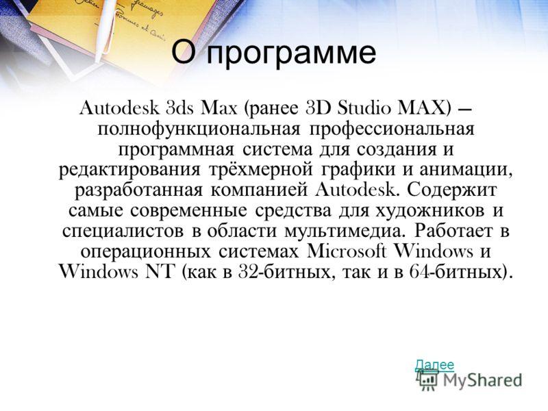 О программе Autodesk 3ds Max ( ранее 3D Studio MAX) полнофункциональная профессиональная программная система для создания и редактирования трёхмерной графики и анимации, разработанная компанией Autodesk. Содержит самые современные средства для художн