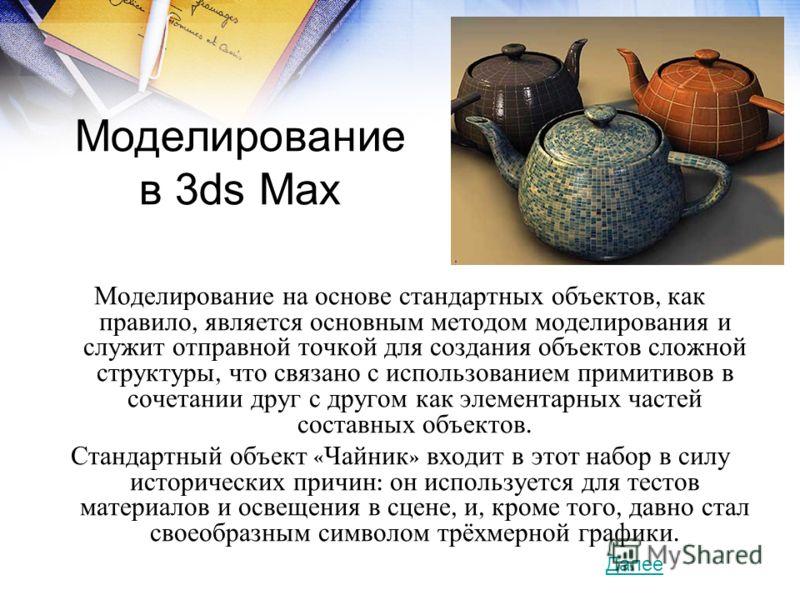 Моделирование в 3ds Max Моделирование на основе стандартных объектов, как правило, является основным методом моделирования и служит отправной точкой для создания объектов сложной структуры, что связано с использованием примитивов в сочетании друг с д