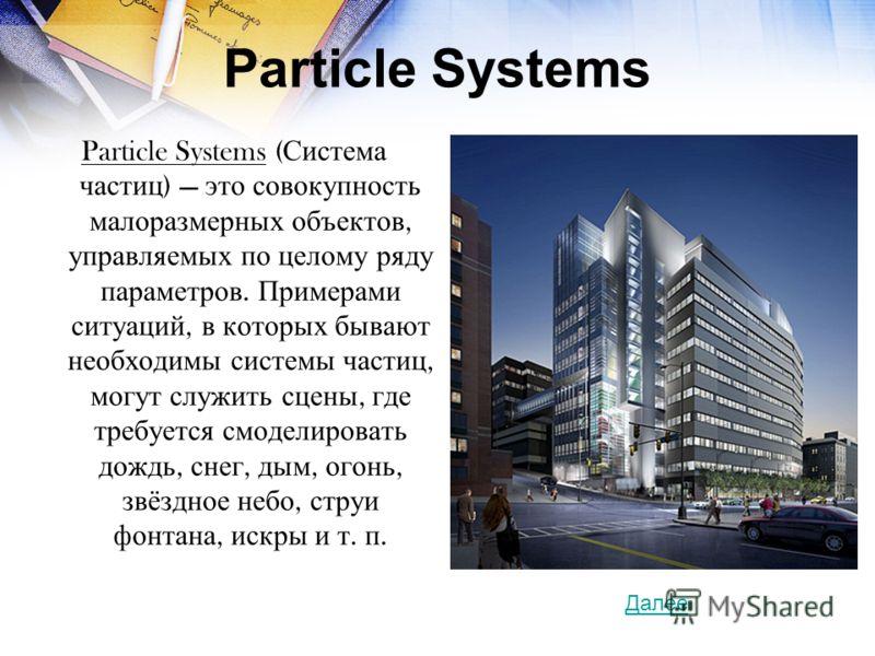 Particle Systems Particle Systems ( Система частиц ) это совокупность малоразмерных объектов, управляемых по целому ряду параметров. Примерами ситуаций, в которых бывают необходимы системы частиц, могут служить сцены, где требуется смоделировать дожд