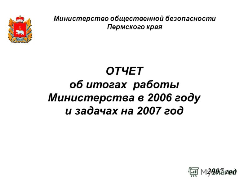ОТЧЕТ об итогах работы Министерства в 2006 году и задачах на 2007 год 2007 год Министерство общественной безопасности Пермского края