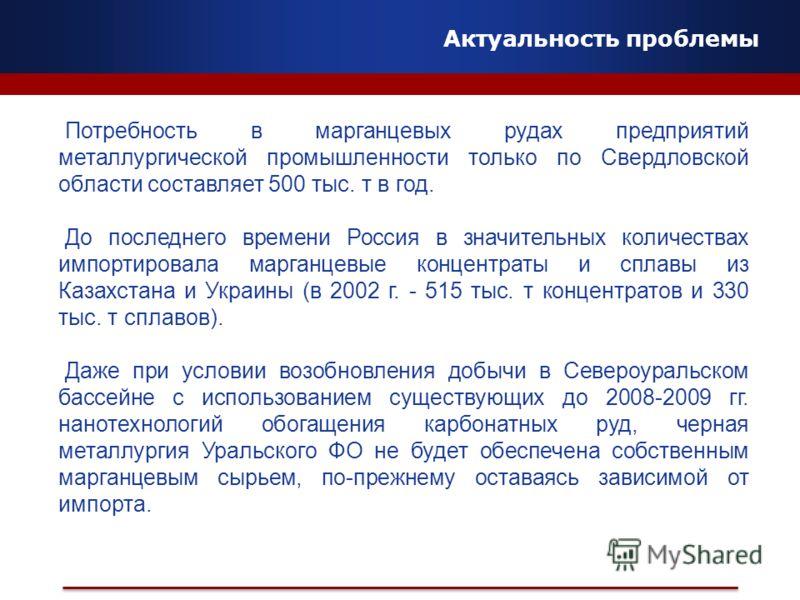 Актуальность проблемы Потребность в марганцевых рудах предприятий металлургической промышленности только по Свердловской области составляет 500 тыс. т в год. До последнего времени Россия в значительных количествах импортировала марганцевые концентрат