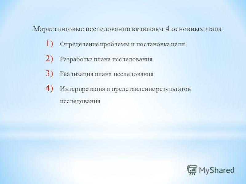 Маркетинговые исследовании включают 4 основных этапа: 1) Определение проблемы и постановка цели. 2) Разработка плана исследования. 3) Реализация плана исследования 4) Интерпретация и представление результатов исследования