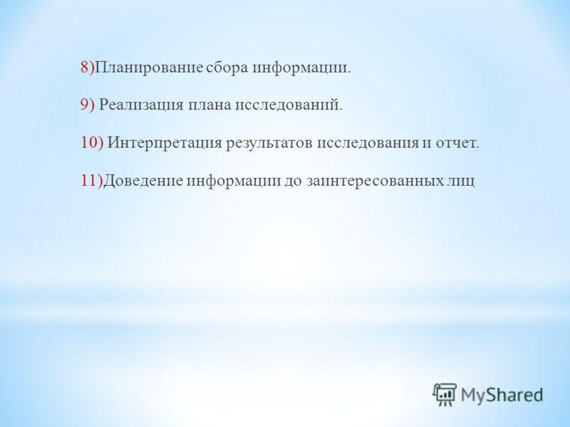 8)Планирование сбора информации. 9) Реализация плана исследований. 10) Интерпретация результатов исследования и отчет. 11)Доведение информации до заинтересованных лиц