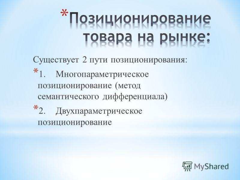 Существует 2 пути позиционирования: * 1.Многопараметрическое позиционирование (метод семантического дифференциала) * 2.Двухпараметрическое позиционирование
