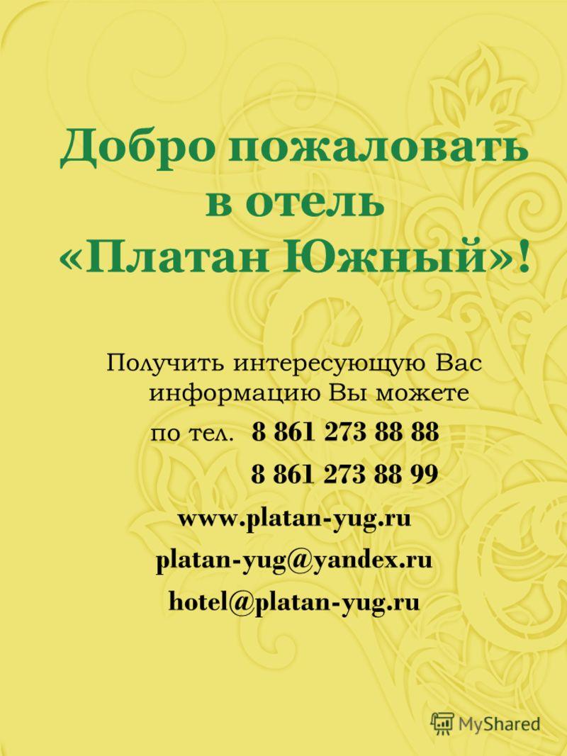 Добро пожаловать в отель «Платан Южный»! Получить интересующую Вас информацию Вы можете по тел. 8 861 273 88 88 8 861 273 88 99 www.platan-yug.ru platan-yug@yandex.ru hotel@platan-yug.ru
