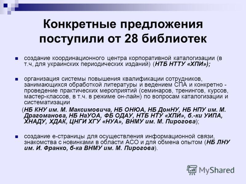 Конкретные предложения поступили от 28 библиотек создание координационного центра корпоративной каталогизации (в т.ч, для украинских периодических изданий) (НТБ НТТУ «ХПИ»); организация системы повышения квалификации сотрудников, занимающихся обработ