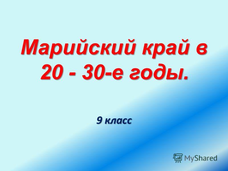 Марийский край в 20 - 30-е годы. 9 класс