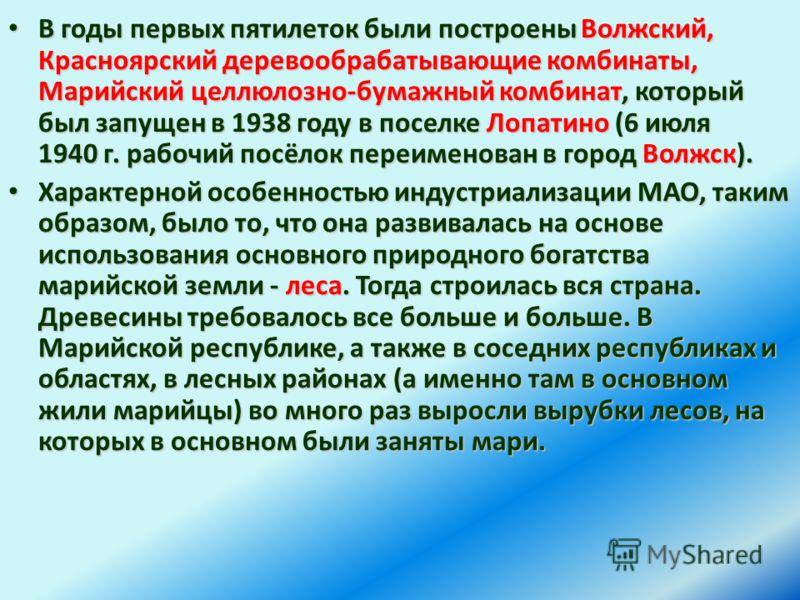 В годы первых пятилеток были построены Волжский, Красноярский деревообрабатывающие комбинаты, Марийский целлюлозно-бумажный комбинат, который был запущен в 1938 году в поселке Лопатино (6 июля 1940 г. рабочий посёлок переименован в город Волжск). В г