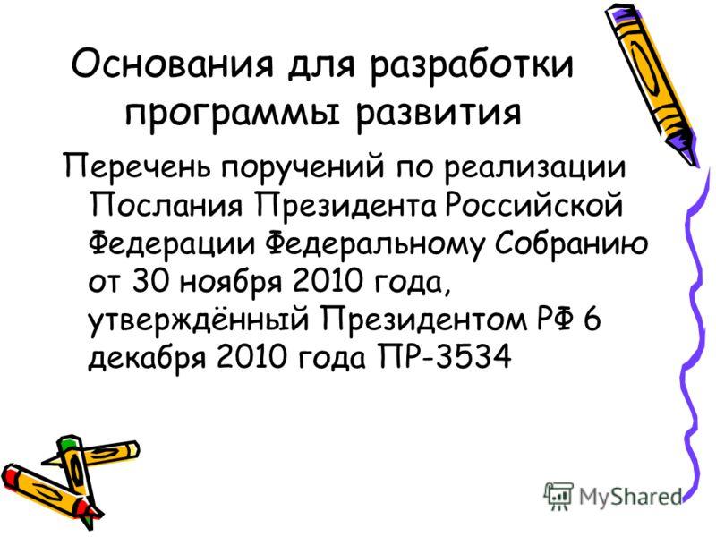 Основания для разработки программы развития Перечень поручений по реализации Послания Президента Российской Федерации Федеральному Собранию от 30 ноября 2010 года, утверждённый Президентом РФ 6 декабря 2010 года ПР-3534