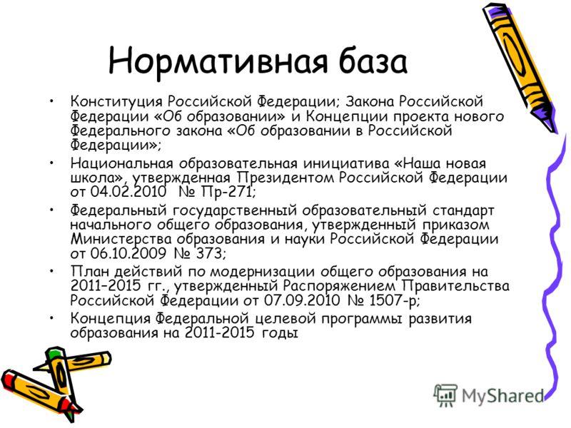 Нормативная база Конституция Российской Федерации; Закона Российской Федерации «Об образовании» и Концепции проекта нового Федерального закона «Об образовании в Российской Федерации»; Национальная образовательная инициатива «Наша новая школа», утверж
