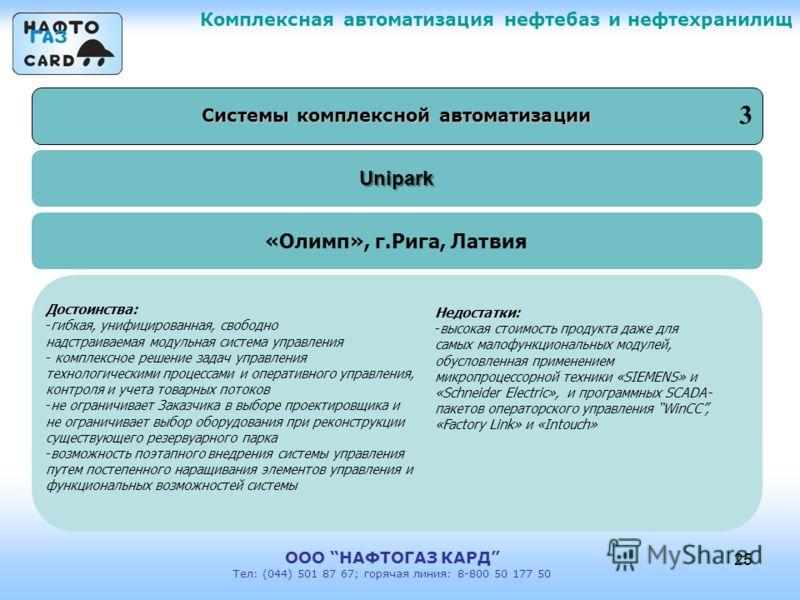 Unipark Комплексная автоматизация нефтебаз и нефтехранилищ ООО НАФТОГАЗ КАРД Тел: (044) 501 87 67; горячая линия: 8-800 50 177 50 25 Системы комплексной автоматизации «Олимп», г.Рига, Латвия Достоинства: -гибкая, унифицированная, свободно надстраивае