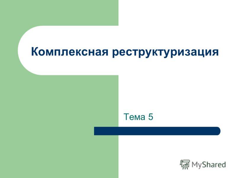 Комплексная реструктуризация Тема 5