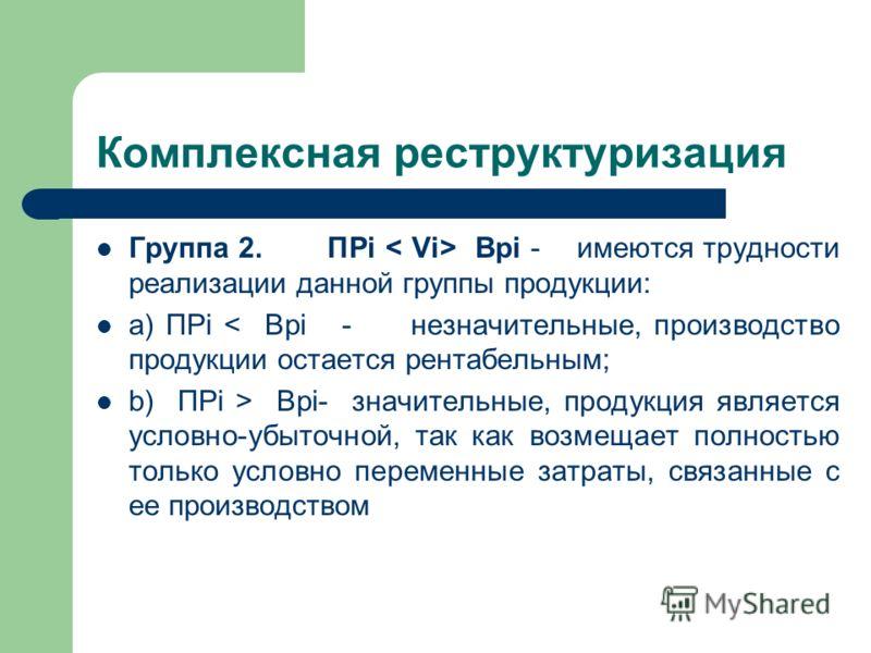 Комплексная реструктуризация Группа 2. ПРi Врi - имеются трудности реализации данной группы продукции: a) ПРi < Врi - незначительные, производство продукции остается рентабельным; b) ПРi > Врi- значительные, продукция является условно-убыточной, так