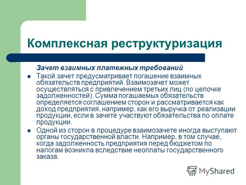 Комплексная реструктуризация Зачет взаимных платежных требований Такой зачет предусматривает погашение взаимных обязательств предприятий. Взаимозачет может осуществляться с привлечением третьих лиц (по цепочке задолженностей). Сумма погашаемых обязат