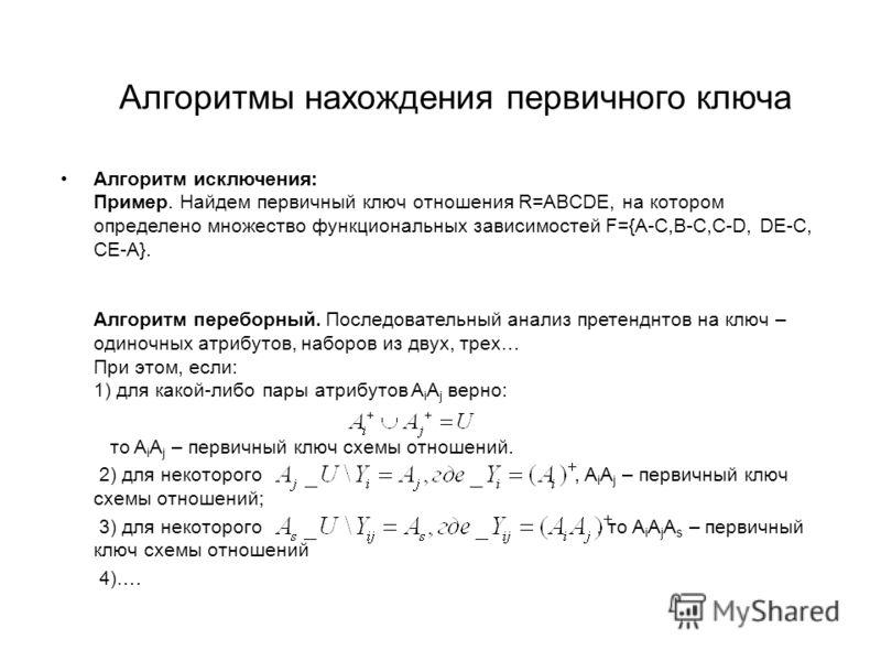 Алгоритмы нахождения первичного ключа Алгоритм исключения: Пример. Найдем первичный ключ отношения R=ABCDE, на котором определено множество функциональных зависимостей F={A-C,B-C,C-D, DE-C, CE-A}. Алгоритм переборный. Последовательный анализ претендн