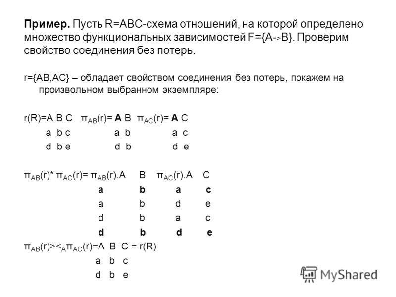Пример. Пусть R=ABC-схема отношений, на которой определено множество функциональных зависимостей F={A- > B}. Проверим свойство соединения без потерь. r={AB,AC} – обладает свойством соединения без потерь, покажем на произвольном выбранном экземпляре: