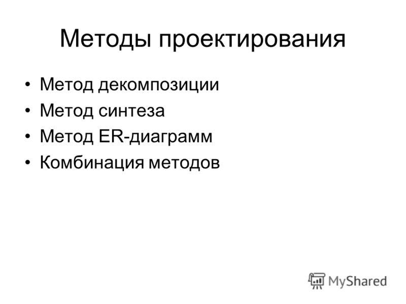 Методы проектирования Метод декомпозиции Метод синтеза Метод ER-диаграмм Комбинация методов