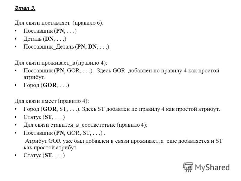Этап 3. Для связи поставляет (правило 6): Поставщик (PN,...) Деталь (DN,...) Поставщик_Деталь (PN, DN,...) Для связи проживает_в (правило 4): Поставщик (PN, GOR,...). Здесь GOR добавлен по правилу 4 как простой атрибут. Город (GOR,...) Для связи имее