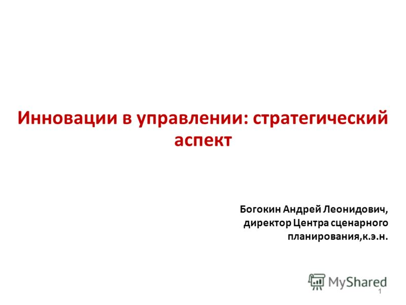 Инновации в управлении: стратегический аспект Богокин Андрей Леонидович, директор Центра сценарного планирования,к.э.н. 1