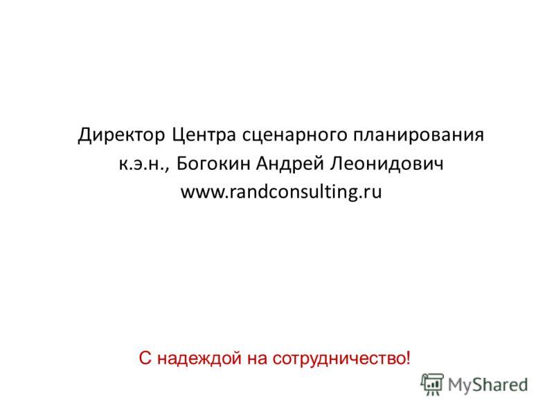 Директор Центра сценарного планирования к.э.н., Богокин Андрей Леонидович www.randconsulting.ru С надеждой на сотрудничество!