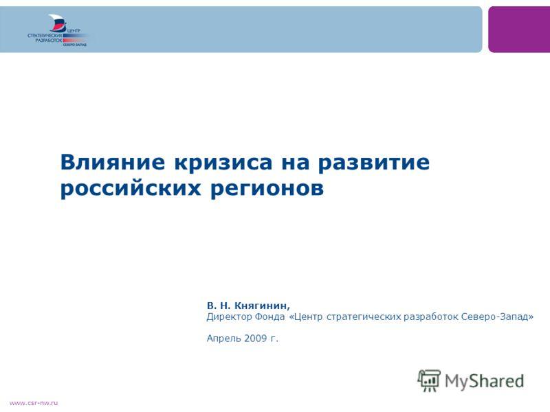 www.csr-nw.ru Влияние кризиса на развитие российских регионов В. Н. Княгинин, Директор Фонда «Центр стратегических разработок Северо-Запад» Апрель 2009 г.