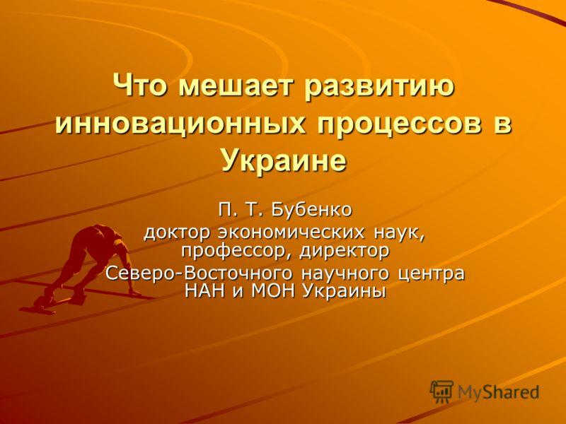 Что мешает развитию инновационных процессов в Украине П. Т. Бубенко доктор экономических наук, профессор, директор Северо-Восточного научного центра НАН и МОН Украины