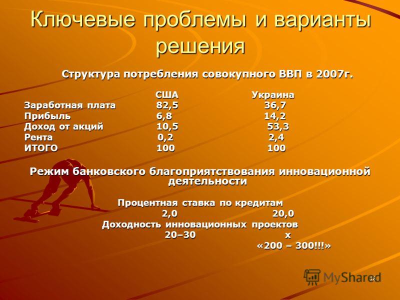 18 Ключевые проблемы и варианты решения Структура потребления совокупного ВВП в 2007г. США Украина США Украина Заработная плата 82,5 36,7 Прибыль 6,8 14,2 Доход от акций 10,5 53,3 Рента 0,2 2,4 ИТОГО 100 100 Режим банковского благоприятствования инно