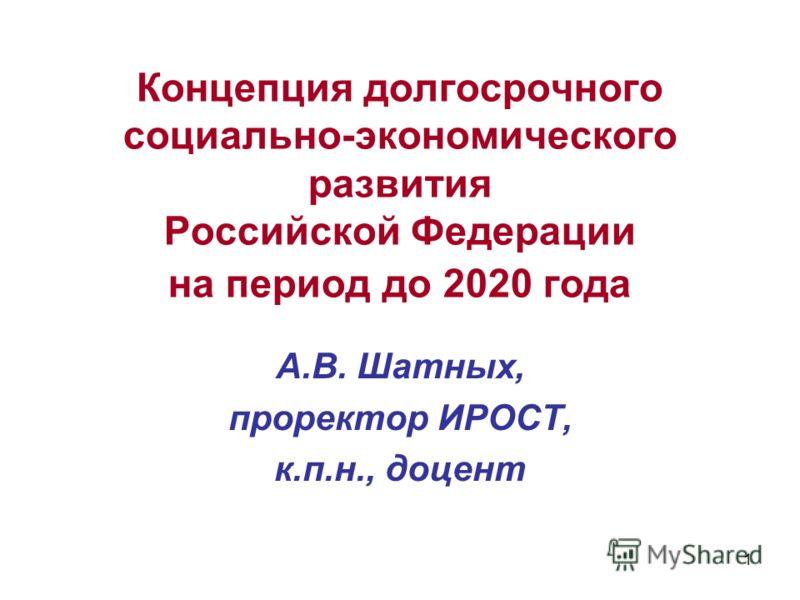 1 Концепция долгосрочного социально-экономического развития Российской Федерации на период до 2020 года А.В. Шатных, проректор ИРОСТ, к.п.н., доцент